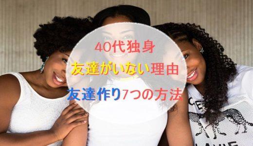 【40代独身】友達がいない理由&友達作り7つの方法!!