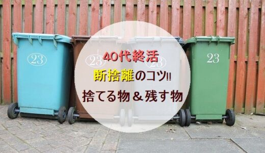 40代終活「断捨離」のコツ!!【捨てる物4つ&残す物5つ、処分方法も】